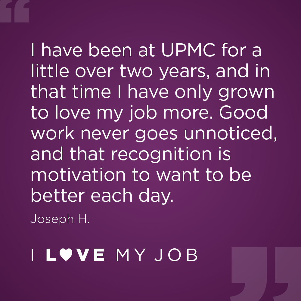 """I have been at UPMC for a little over two years, and in that time I have only grown to love my job more. Good work never goes unnoticed, and that recognition is motivation to want to be better each day."""