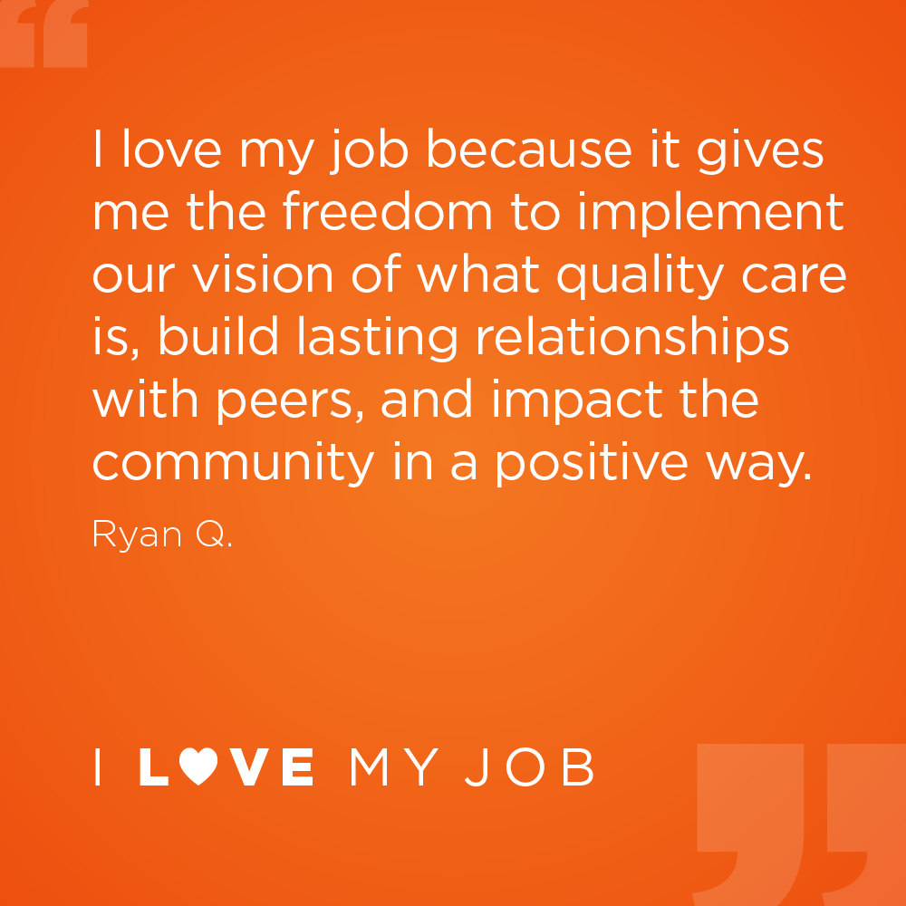 I love my job because it gives me the freedom to implement our vision of what quality care is, build lasting relationships with peers, and impact the community in a positive way. - Ryan Q.