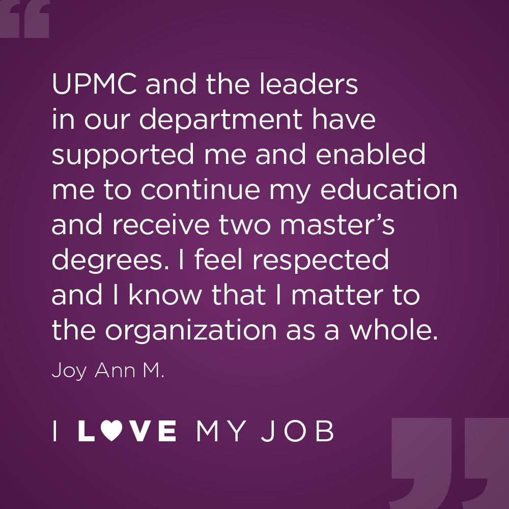 UPMC and the leaders in our department have supported me and enabled me to continue my education and receive two master's degrees. I feel respected and I know that I matter to the organization as a whole. - Joy Ann M.