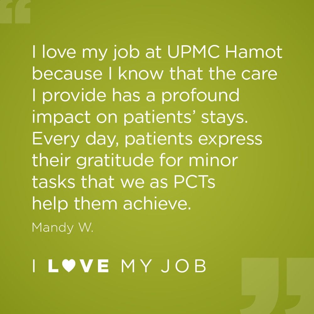 I love my job at UPMC Hamot because I know that the care I provide has a profound impact on patients' stays. Every day, patients express their gratitude for minor tasks that we as PCTs help them achieve. - Mandy W.