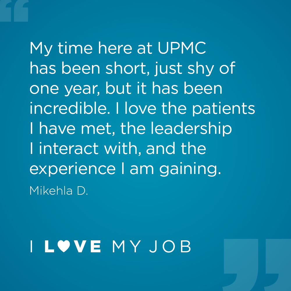 My time here at UPMC has been short, just shy of one year, but it has been incredible. I love the patients I have met, the leadership I interact with, and the experience I am gaining. - Mikehla D.