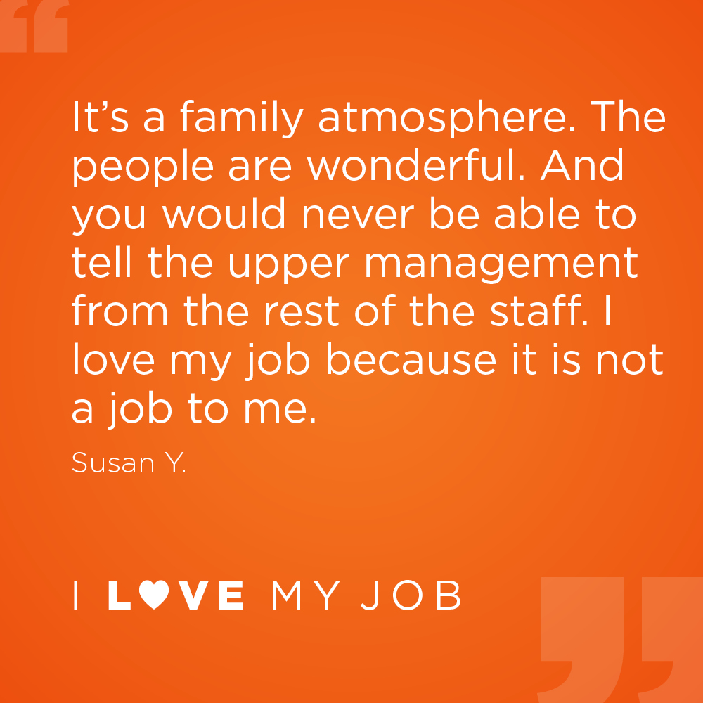 It's a family atmosphere. The people are wonderful. And you would never be able to tell the upper management from the rest of the staff. I love my job because it is not a job to me. - Susan Y.