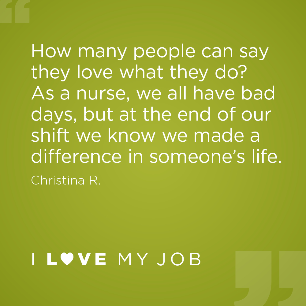 How many people can say they love what they do? As a nurse, we all have bad days, but at the end of our shift we know we made a difference in someone's life. - Christina R.