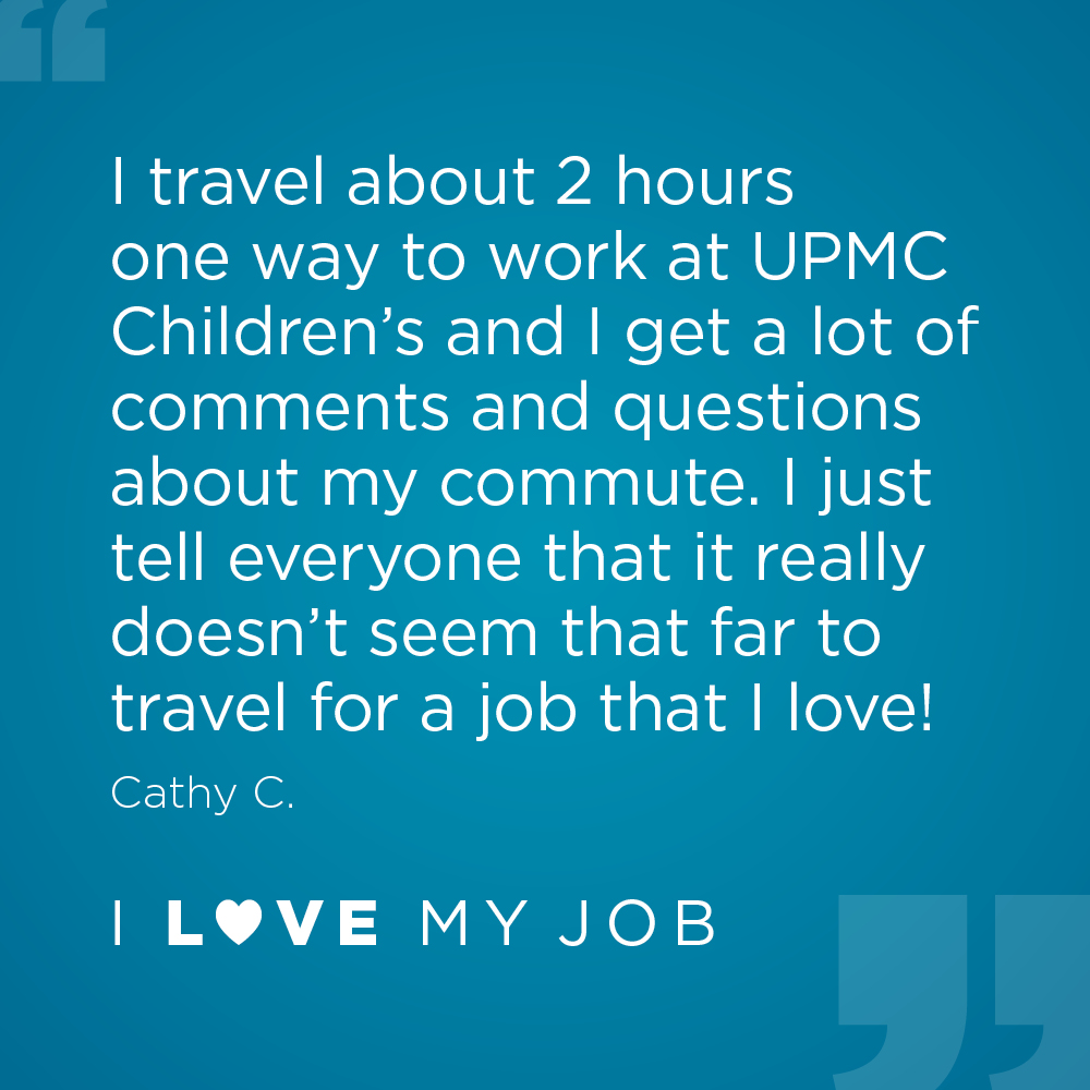 I travel about 2 hours one way to work at UPMC Children's and I get a lot of comments and questions about my commute. I just tell everyone that it really doesn't seem that far to travel for a job that I love! - Cathy C.