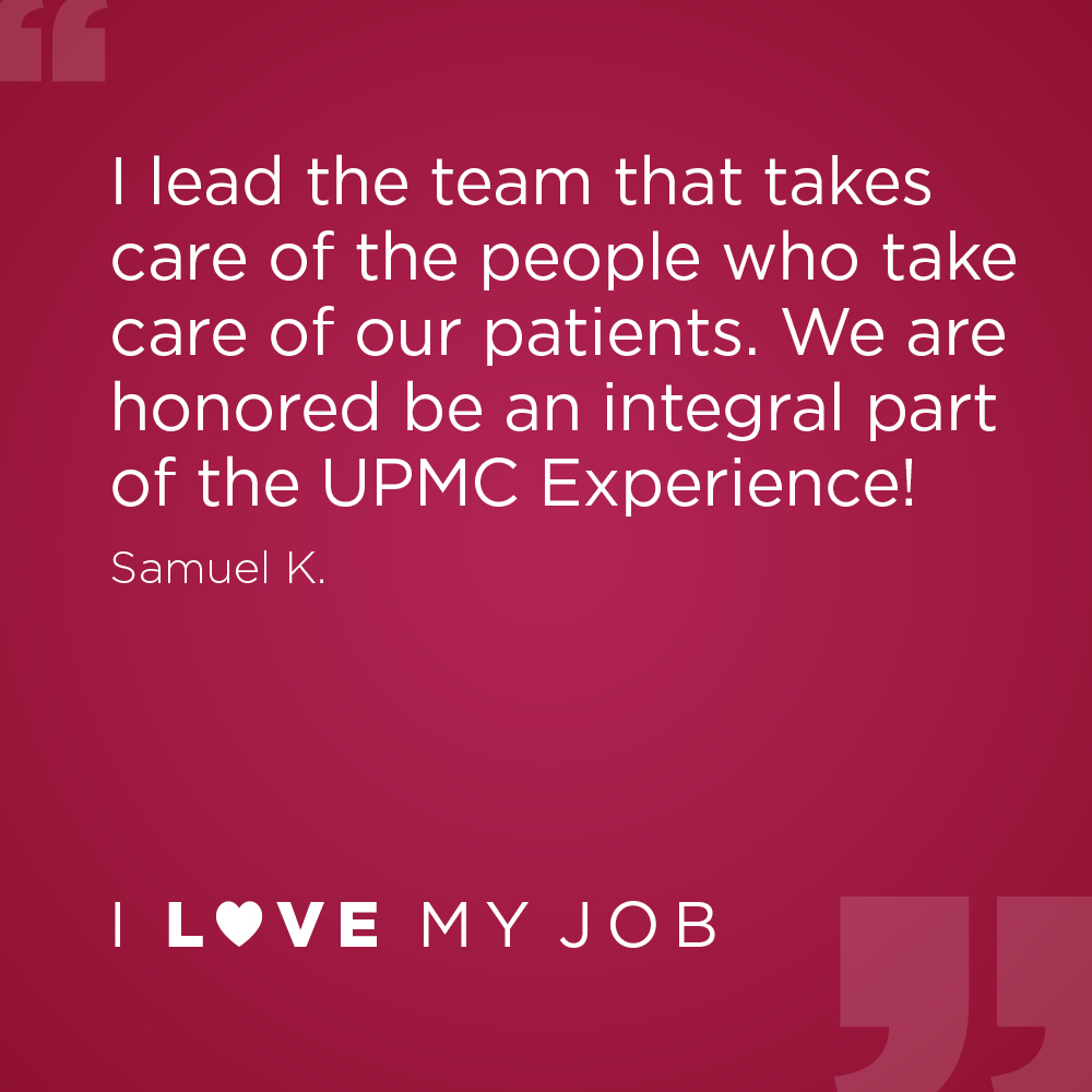 I lead the team that takes care of the people who take care of our patients. We are honored be an integral part of the UPMC Experience! - Samuel K.