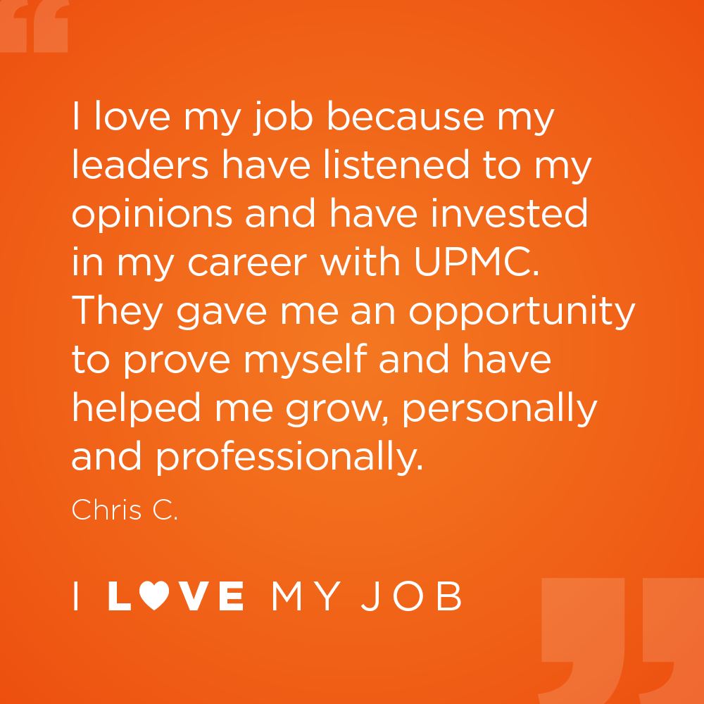 I love my job because my leaders have listened to my opinions and have invested in my career with UPMC. They gave me an opportunity to prove myself and have helped me grow, personally and professionally. - Chris C.