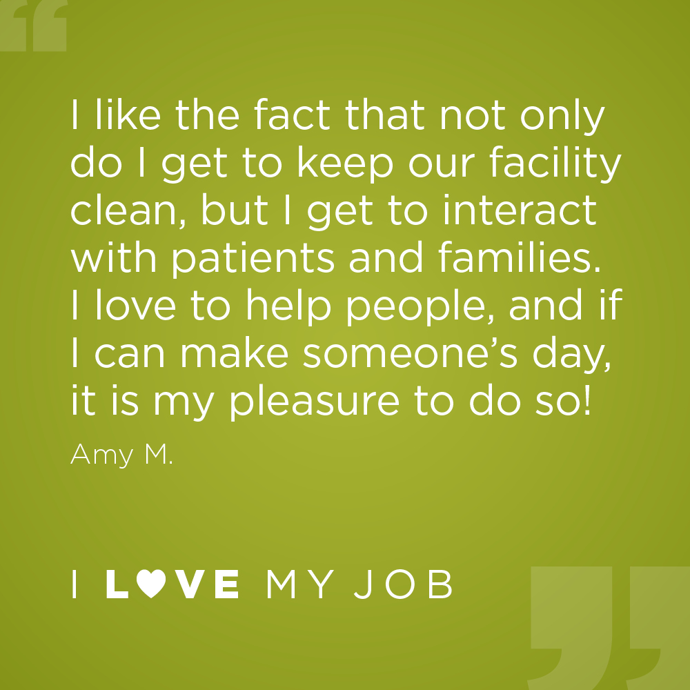 I like the fact that not only do I get to keep our facility clean, but I get to interact with patients and families. I love to help people, and if I can make someone's day, it is my pleasure to do so! - Amy M.