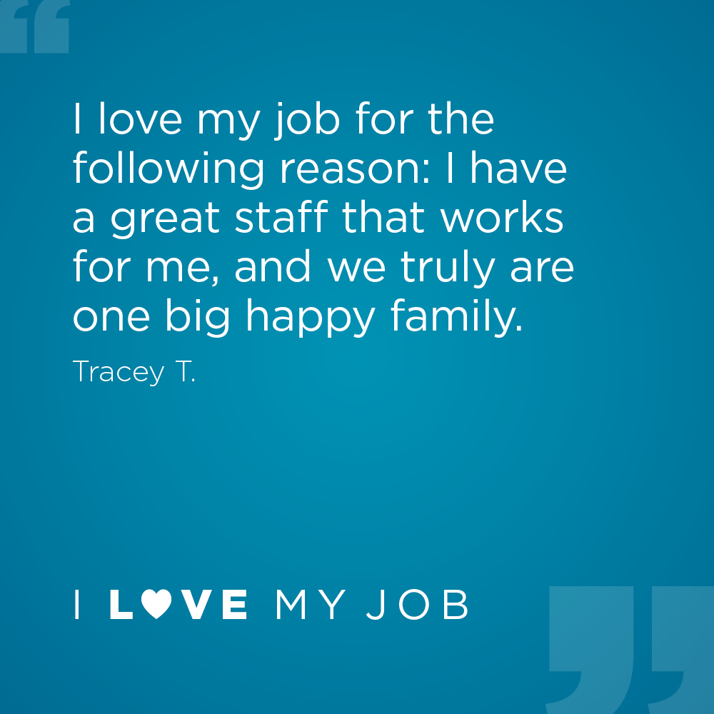 I love my job for the following reason: I have a great staff that works for me, and we truly are one big happy family. - Tracey T.