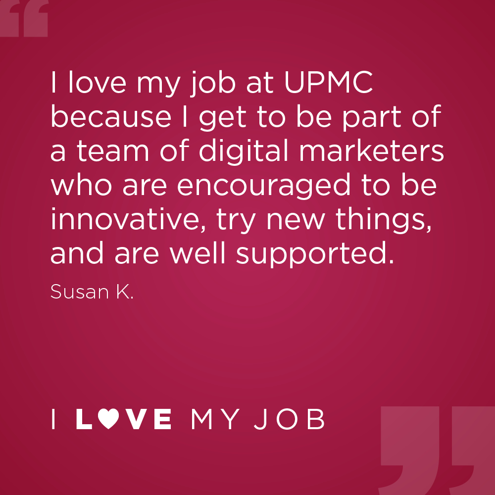 I love my job at UPMC because I get to be part of a team of digital marketers who are encouraged to be innovative, try new things, and are well supported. - Susan K.